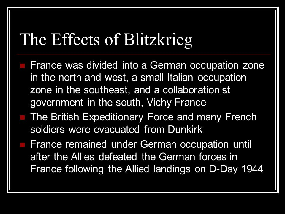 The Effects of Blitzkrieg France was divided into a German occupation zone in the north and west, a small Italian occupation zone in the southeast, and a collaborationist government in the south, Vichy France The British Expeditionary Force and many French soldiers were evacuated from Dunkirk France remained under German occupation until after the Allies defeated the German forces in France following the Allied landings on D-Day 1944