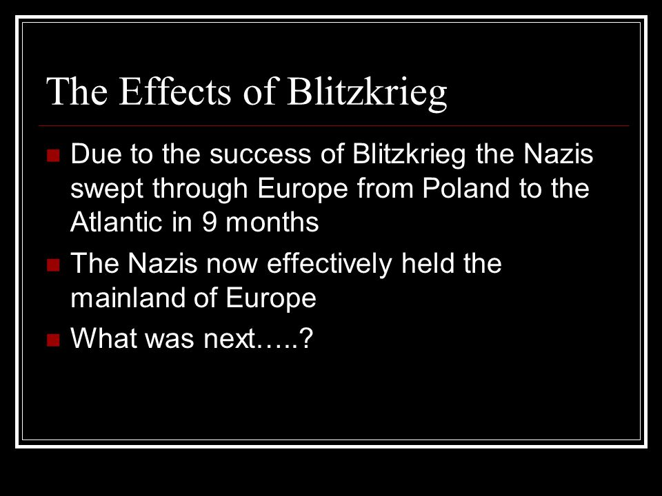 The Effects of Blitzkrieg Due to the success of Blitzkrieg the Nazis swept through Europe from Poland to the Atlantic in 9 months The Nazis now effectively held the mainland of Europe What was next…..