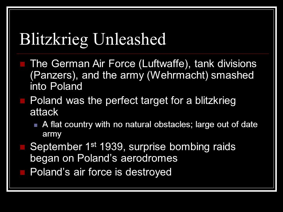 Blitzkrieg Unleashed The German Air Force (Luftwaffe), tank divisions (Panzers), and the army (Wehrmacht) smashed into Poland Poland was the perfect target for a blitzkrieg attack A flat country with no natural obstacles; large out of date army September 1 st 1939, surprise bombing raids began on Poland's aerodromes Poland's air force is destroyed