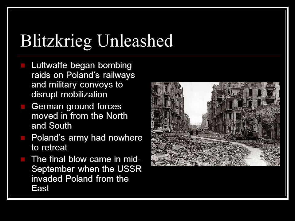 Blitzkrieg Unleashed Luftwaffe began bombing raids on Poland's railways and military convoys to disrupt mobilization German ground forces moved in from the North and South Poland's army had nowhere to retreat The final blow came in mid- September when the USSR invaded Poland from the East