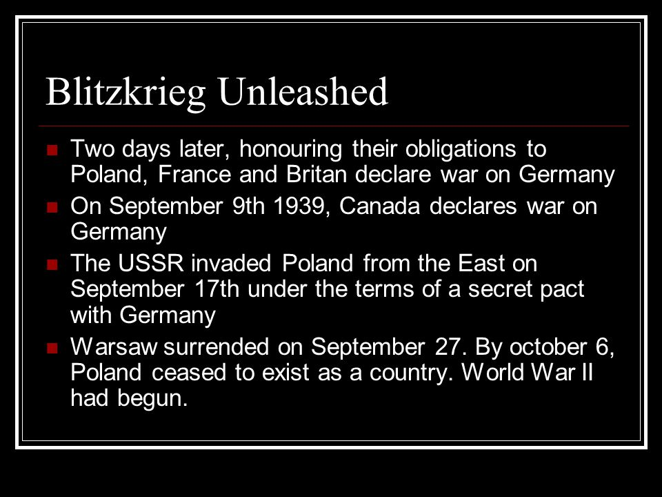 Blitzkrieg Unleashed Two days later, honouring their obligations to Poland, France and Britan declare war on Germany On September 9th 1939, Canada declares war on Germany The USSR invaded Poland from the East on September 17th under the terms of a secret pact with Germany Warsaw surrended on September 27.