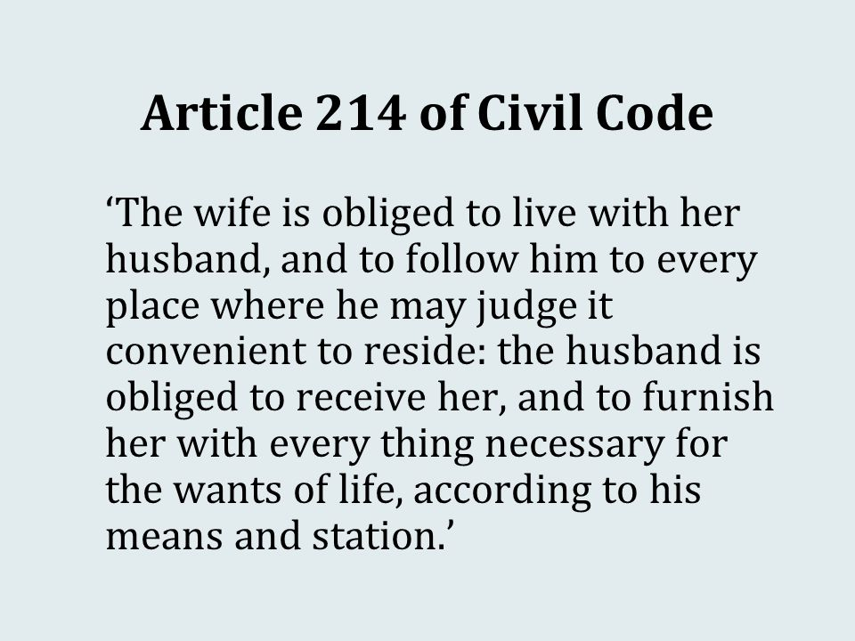 Article 214 of Civil Code 'The wife is obliged to live with her husband, and to follow him to every place where he may judge it convenient to reside: the husband is obliged to receive her, and to furnish her with every thing necessary for the wants of life, according to his means and station.'