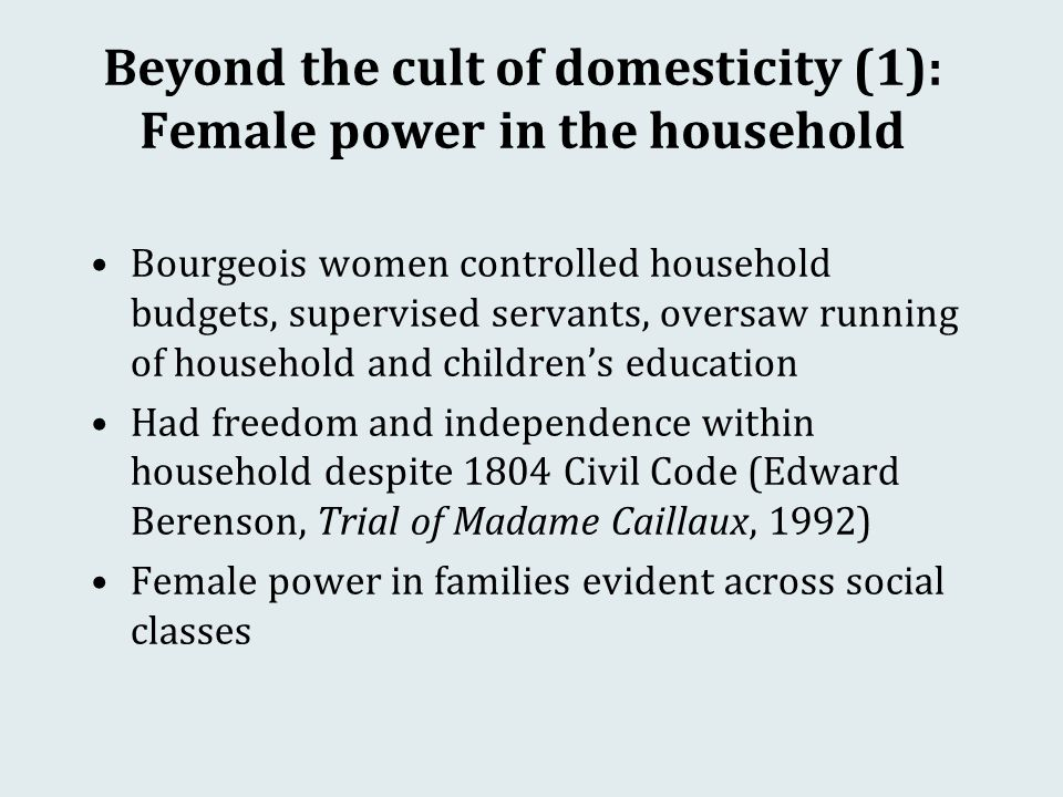 Beyond the cult of domesticity (1): Female power in the household Bourgeois women controlled household budgets, supervised servants, oversaw running of household and children's education Had freedom and independence within household despite 1804 Civil Code (Edward Berenson, Trial of Madame Caillaux, 1992) Female power in families evident across social classes