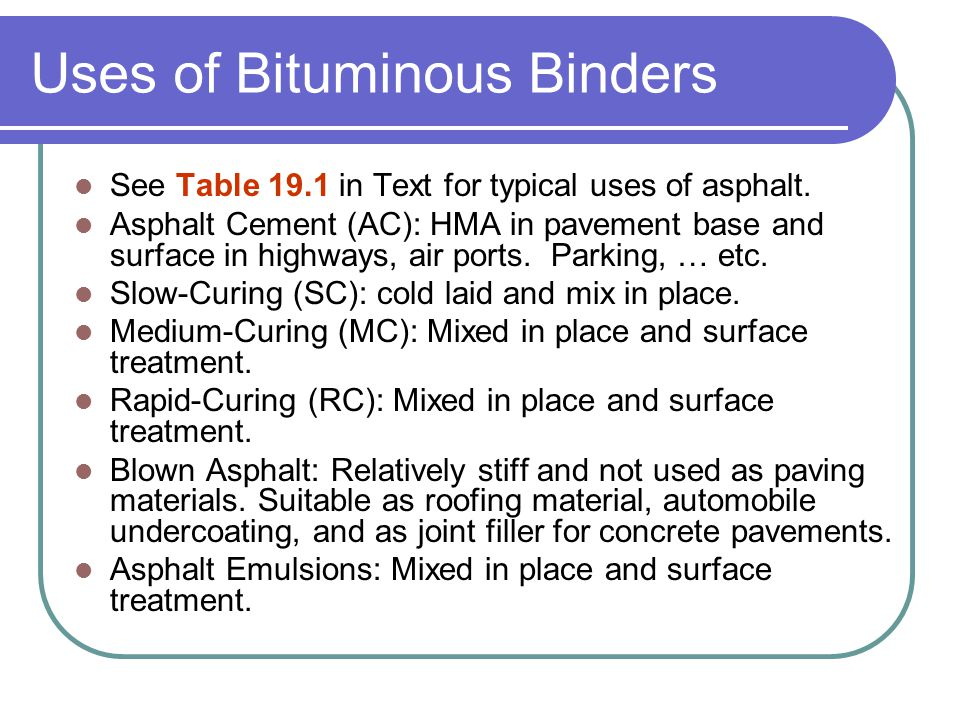 Uses of Bituminous Binders See Table 19.1 in Text for typical uses of asphalt.