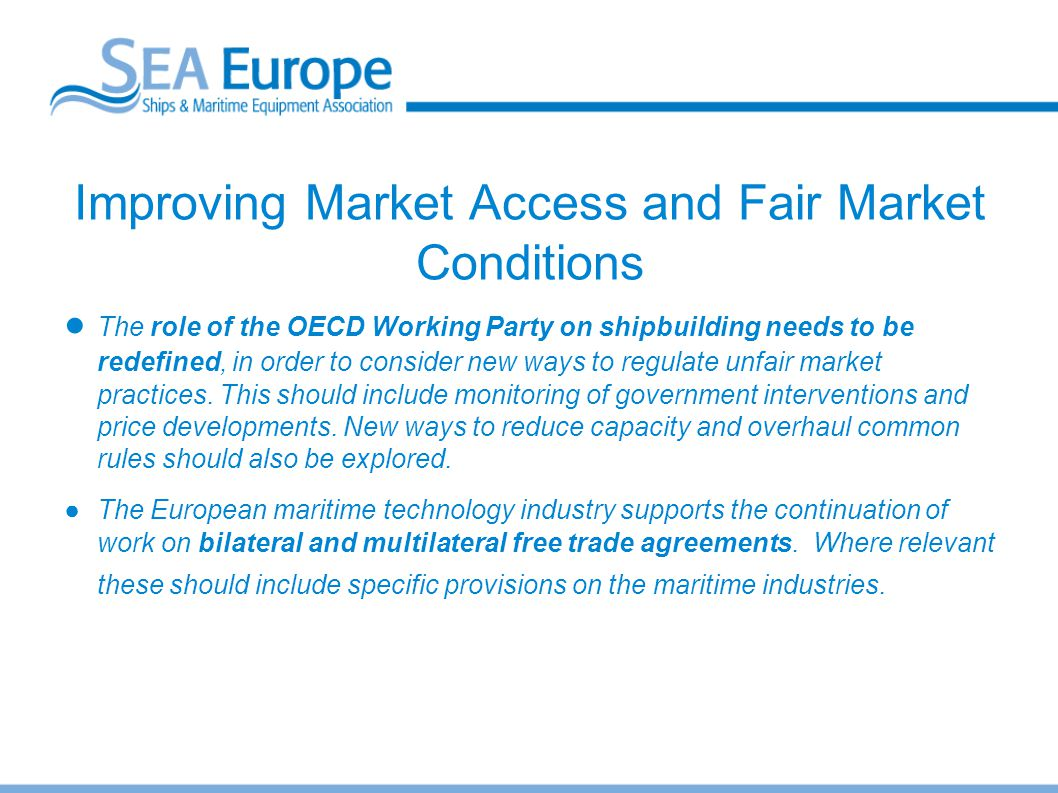 Improving Market Access and Fair Market Conditions ● The role of the OECD Working Party on shipbuilding needs to be redefined, in order to consider ne
