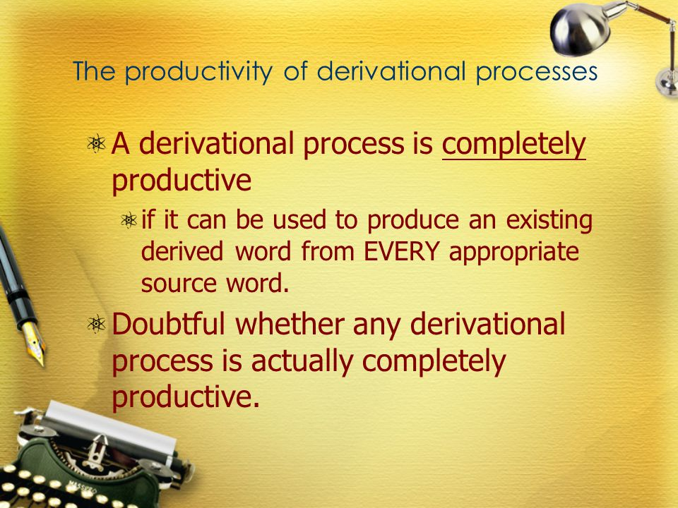 The productivity of derivational processes A derivational process is completely productive if it can be used to produce an existing derived word from EVERY appropriate source word.