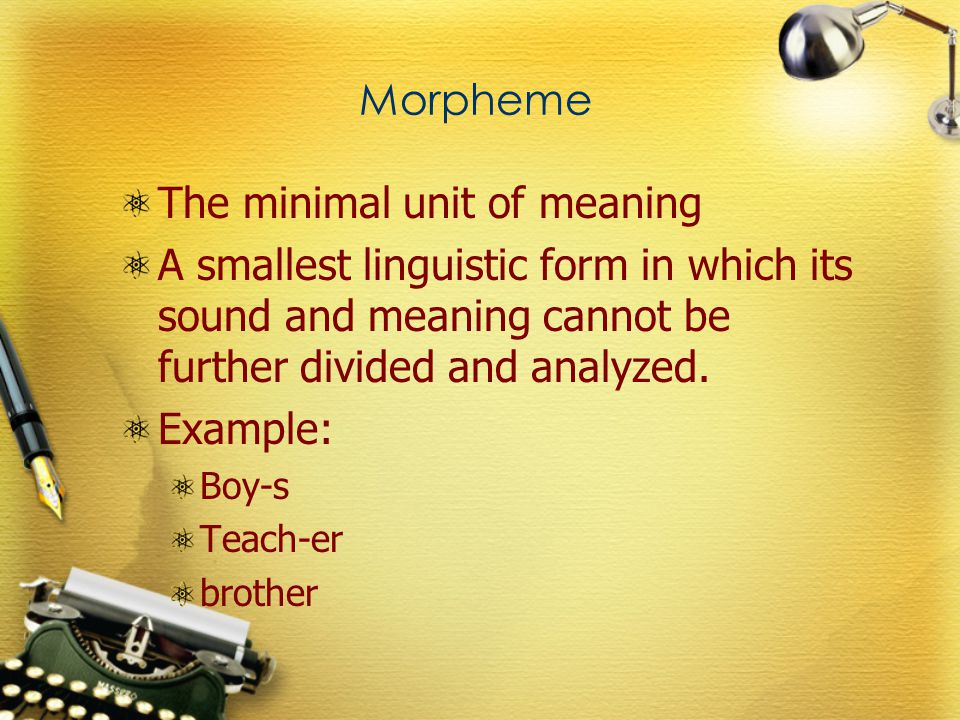 Morpheme The minimal unit of meaning A smallest linguistic form in which its sound and meaning cannot be further divided and analyzed.