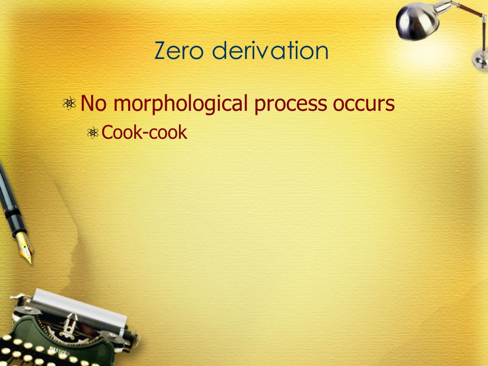 Zero derivation No morphological process occurs Cook-cook