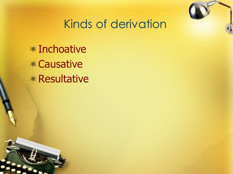 Kinds of derivation Inchoative Causative Resultative