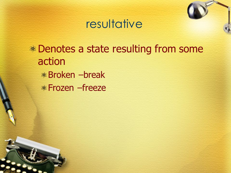 resultative Denotes a state resulting from some action Broken –break Frozen –freeze