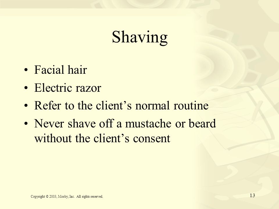13 Shaving Facial hair Electric razor Refer to the client's normal routine Never shave off a mustache or beard without the client's consent Copyright
