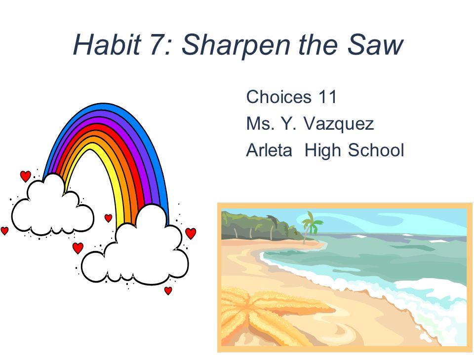 Habit 7: Sharpen the Saw Choices 11 Ms. Y. Vazquez Arleta High School