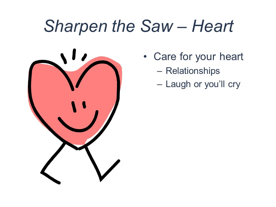 Sharpen the Saw – Heart Care for your heart –Relationships –Laugh or you'll cry