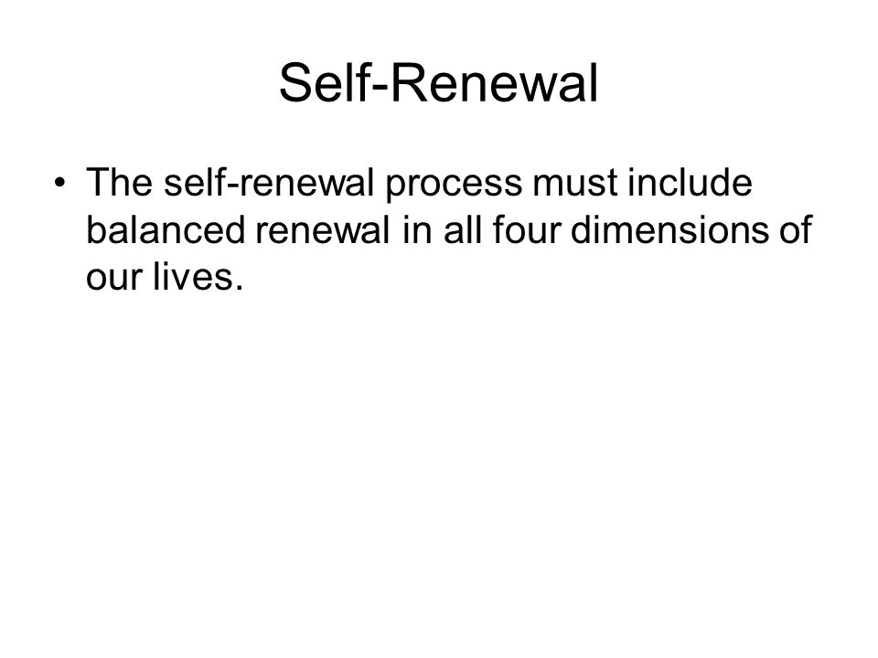 Self-Renewal The self-renewal process must include balanced renewal in all four dimensions of our lives.