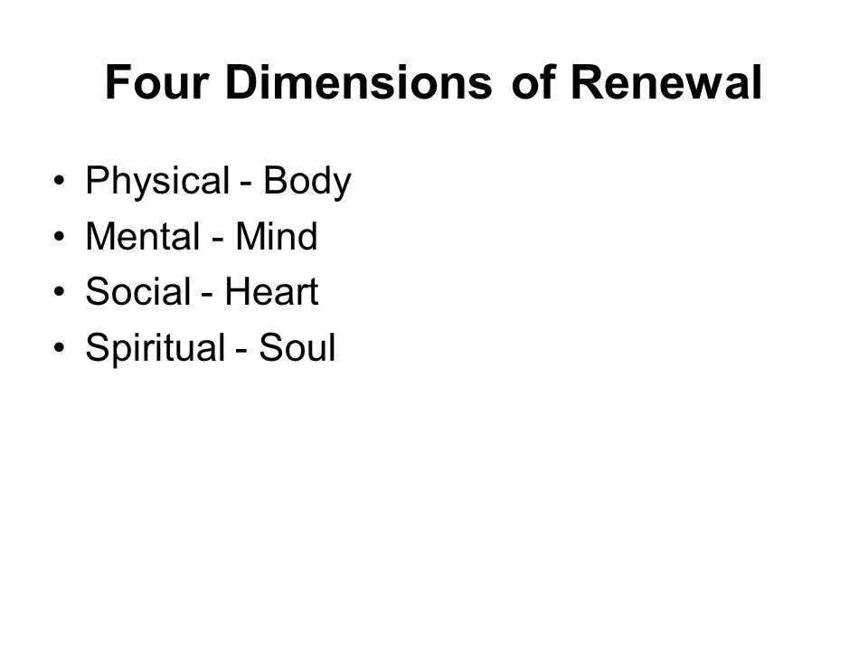 Four Dimensions of Renewal Physical - Body Mental - Mind Social - Heart Spiritual - Soul