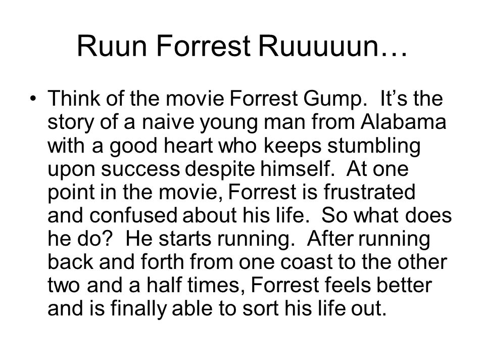 Ruun Forrest Ruuuuun… Think of the movie Forrest Gump.