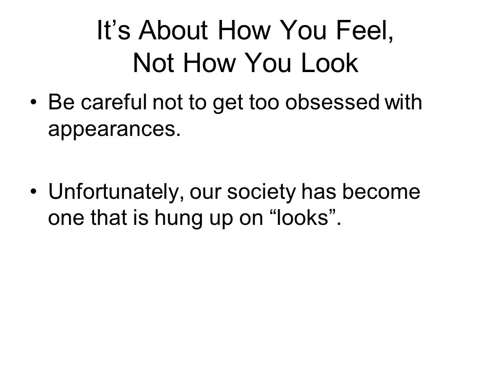 It's About How You Feel, Not How You Look Be careful not to get too obsessed with appearances.