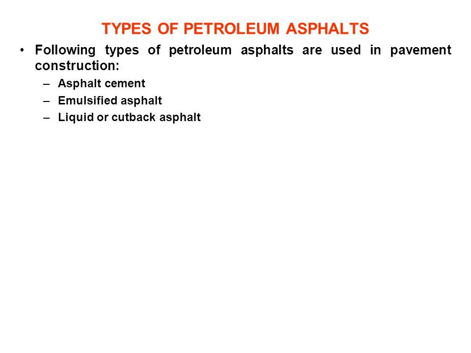 TYPES OF PETROLEUM ASPHALTS Following types of petroleum asphalts are used in pavement construction: –Asphalt cement –Emulsified asphalt –Liquid or cu