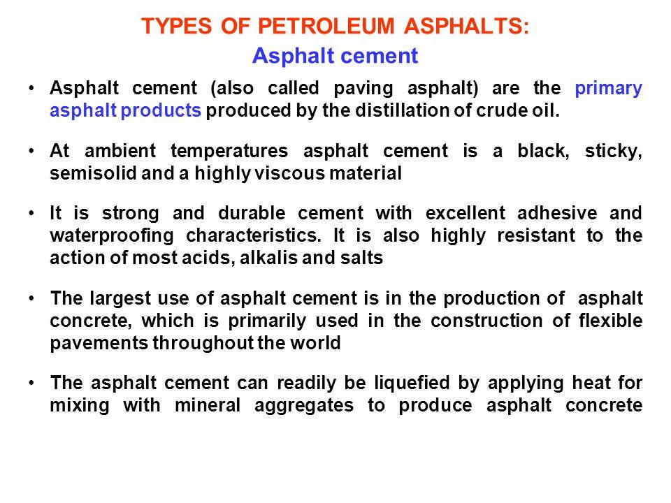 TYPES OF PETROLEUM ASPHALTS: Asphalt cement Asphalt cement (also called paving asphalt) are the primary asphalt products produced by the distillation