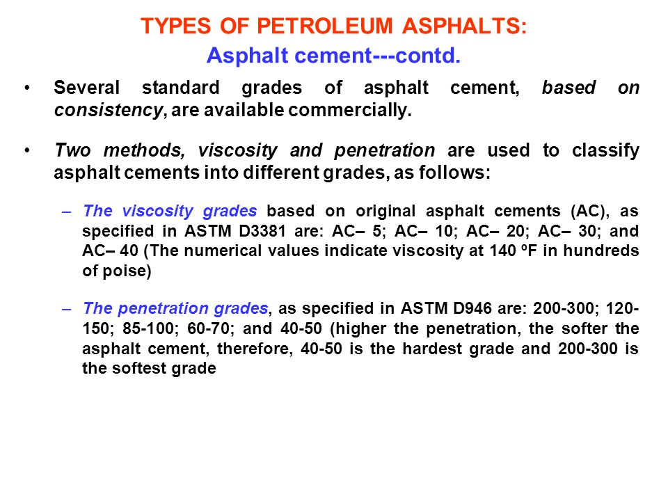 TYPES OF PETROLEUM ASPHALTS: Asphalt cement---contd. Several standard grades of asphalt cement, based on consistency, are available commercially. Two