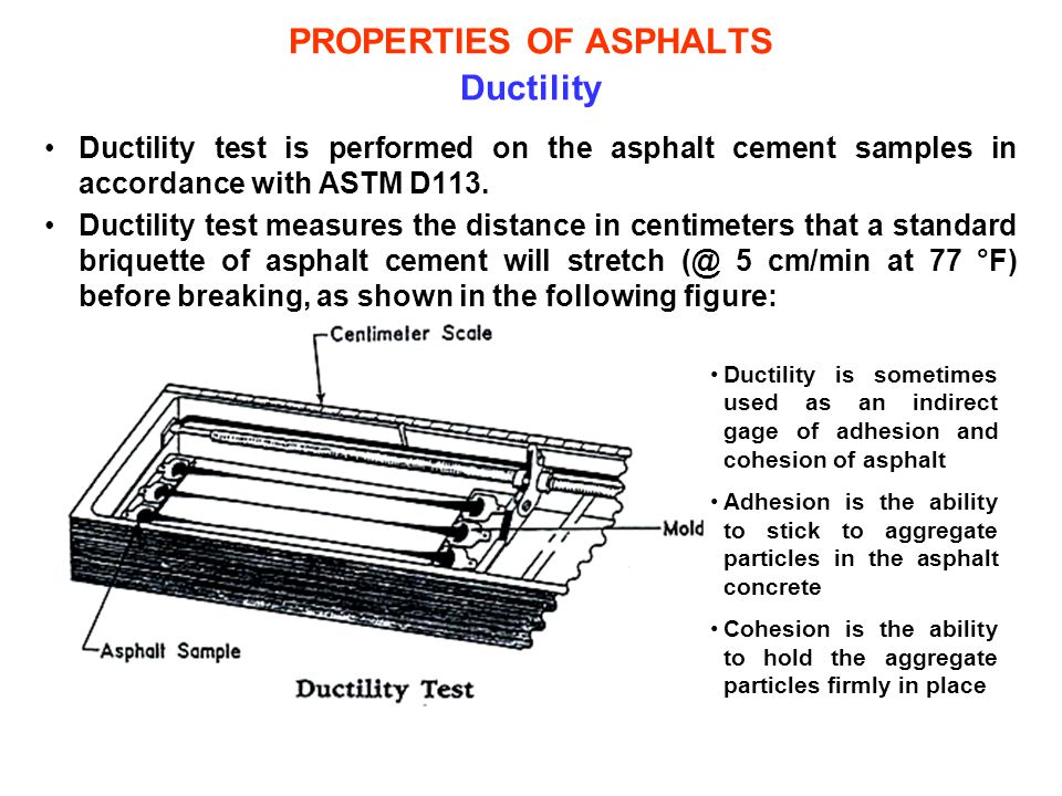 PROPERTIES OF ASPHALTS Ductility Ductility test is performed on the asphalt cement samples in accordance with ASTM D113. Ductility test measures the d