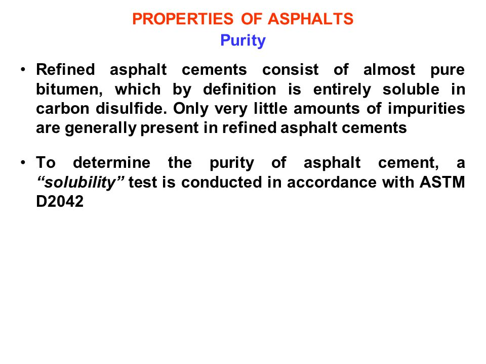 PROPERTIES OF ASPHALTS Purity Refined asphalt cements consist of almost pure bitumen, which by definition is entirely soluble in carbon disulfide. Onl