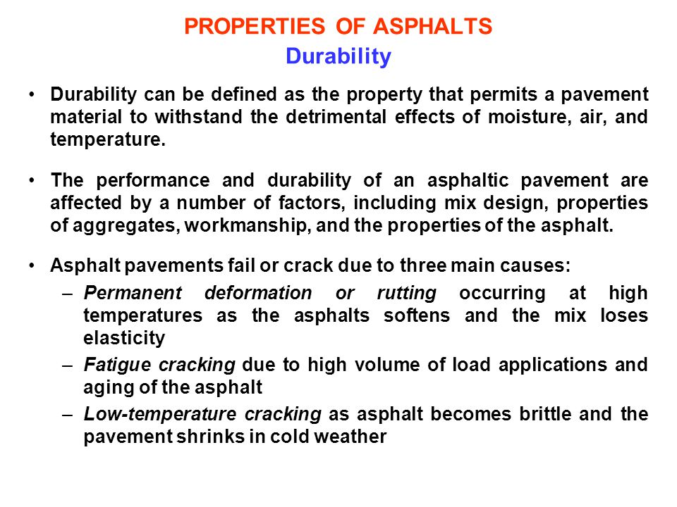 PROPERTIES OF ASPHALTS Durability Durability can be defined as the property that permits a pavement material to withstand the detrimental effects of m