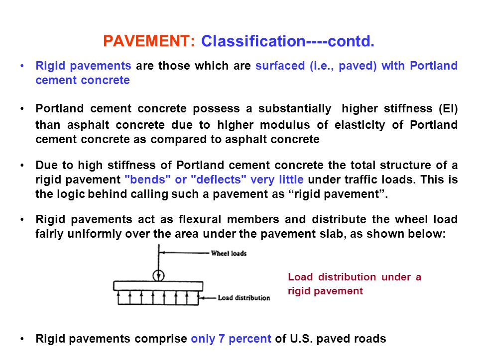 PAVEMENT: Classification----contd. Rigid pavements are those which are surfaced (i.e., paved) with Portland cement concrete Portland cement concrete p