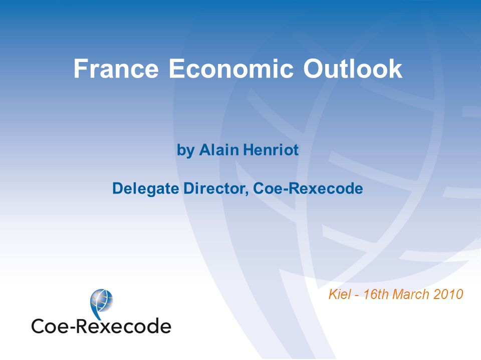 France Economic Outlook by Alain Henriot Delegate Director, Coe-Rexecode Kiel - 16th March 2010