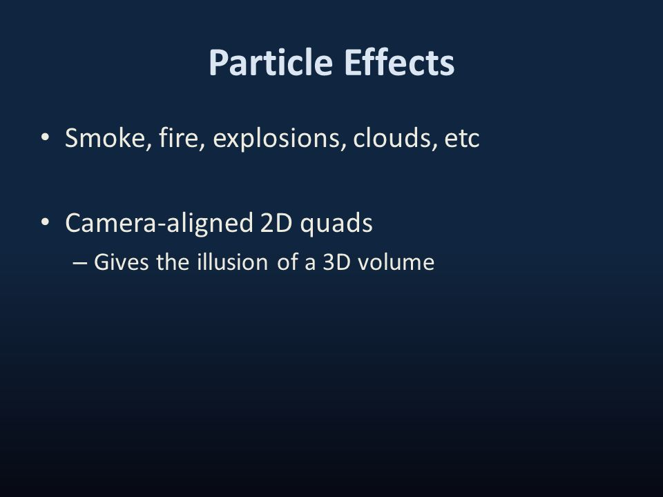Particle Effects Smoke, fire, explosions, clouds, etc Camera-aligned 2D quads – Gives the illusion of a 3D volume