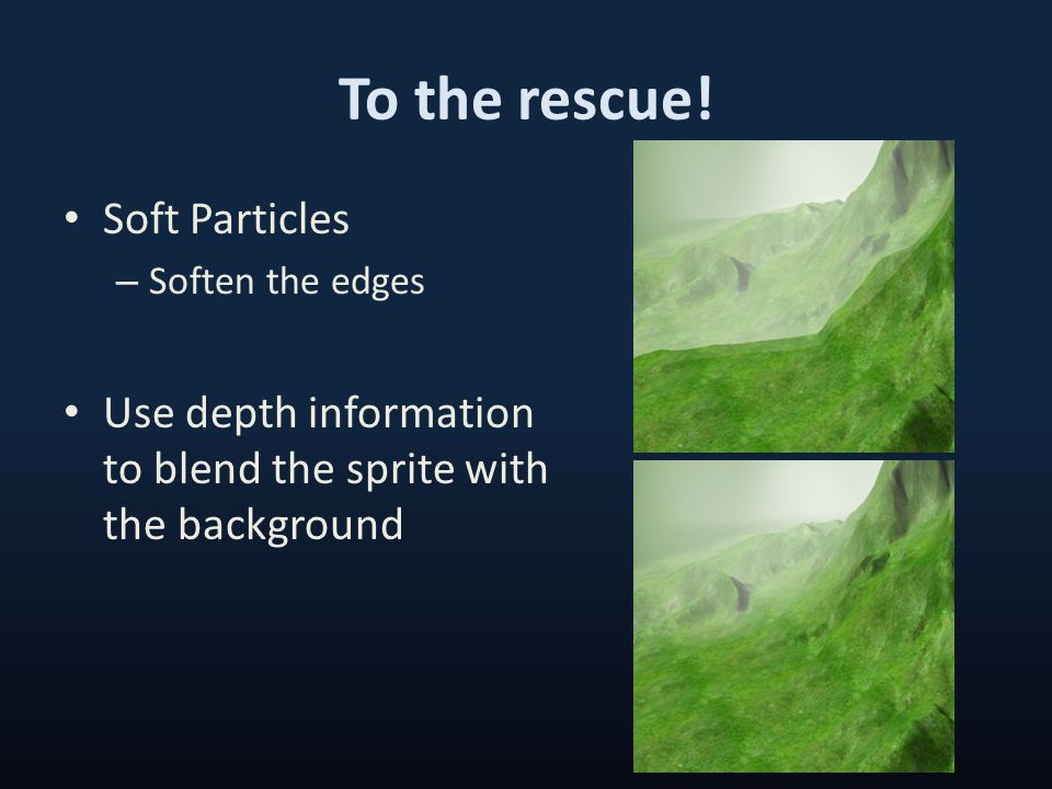 To the rescue! Soft Particles – Soften the edges Use depth information to blend the sprite with the background