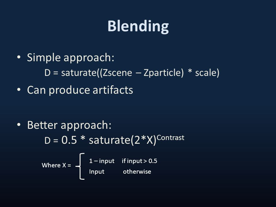 Blending Simple approach: D = saturate((Zscene – Zparticle) * scale) Can produce artifacts Better approach: D = 0.5 * saturate(2*X) Contrast Where X =