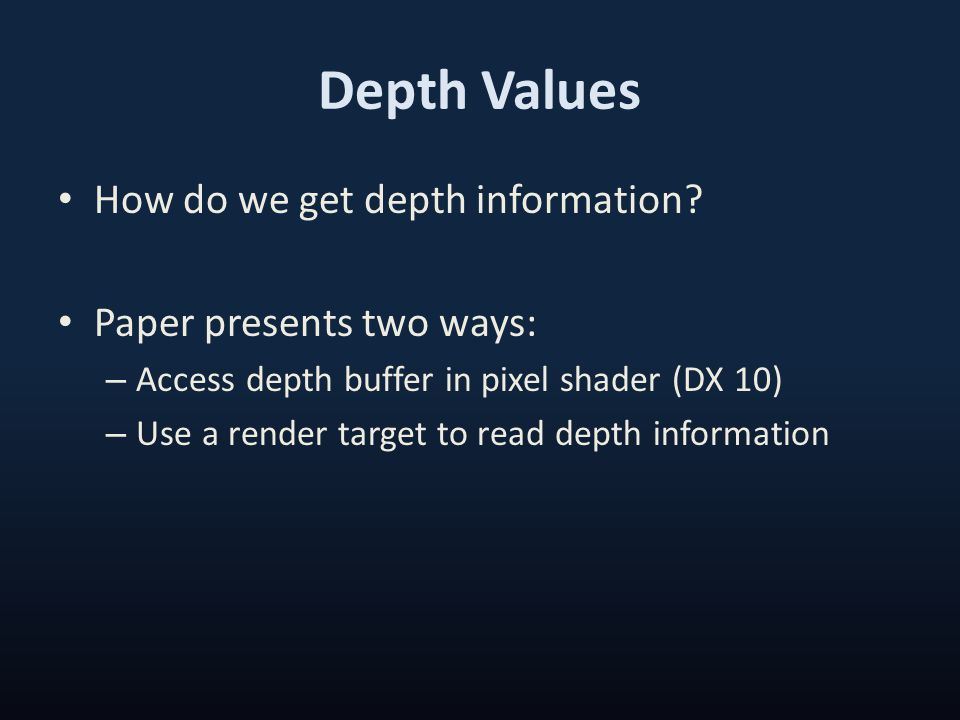 Depth Values How do we get depth information? Paper presents two ways: – Access depth buffer in pixel shader (DX 10) – Use a render target to read dep