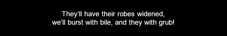They'll have their robes widened, we'll burst with bile, and they with grub!