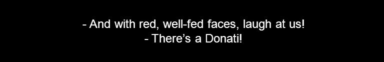 - And with red, well-fed faces, laugh at us! - There's a Donati!