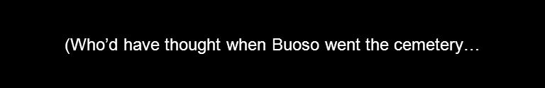 (Who'd have thought when Buoso went the cemetery…