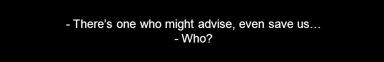 - There's one who might advise, even save us… - Who