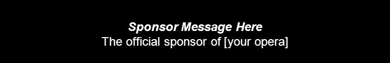 Sponsor Message Here The official sponsor of [your opera]