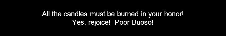 All the candles must be burned in your honor! Yes, rejoice! Poor Buoso!