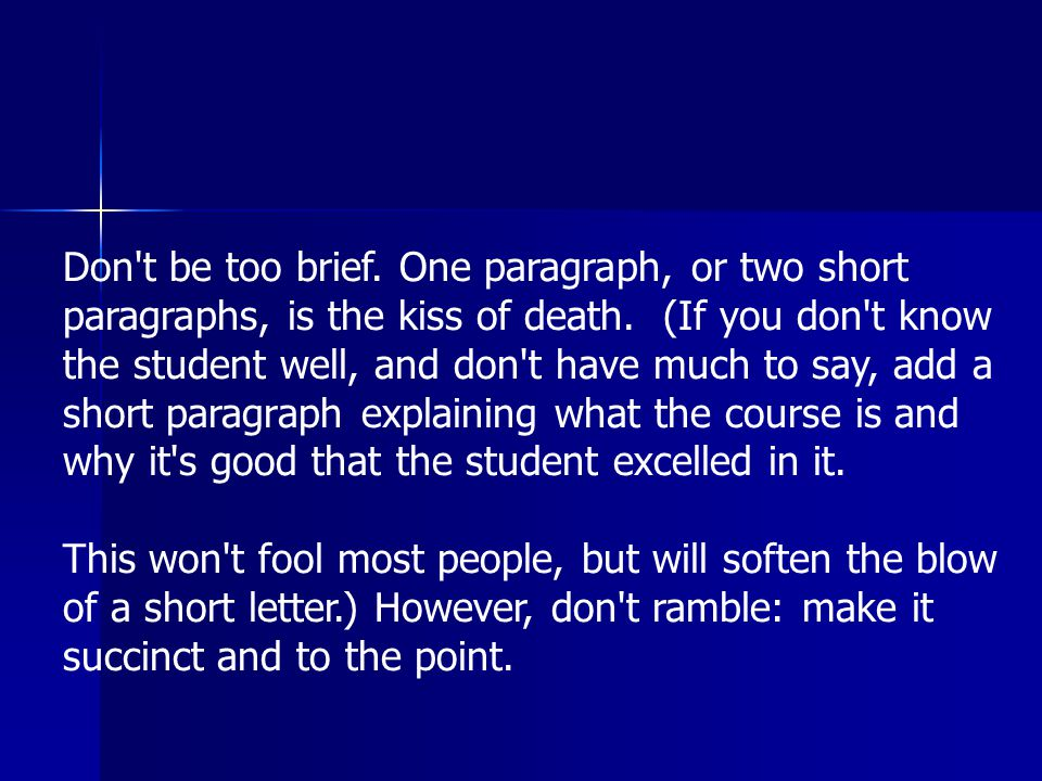 Don t be too brief. One paragraph, or two short paragraphs, is the kiss of death.