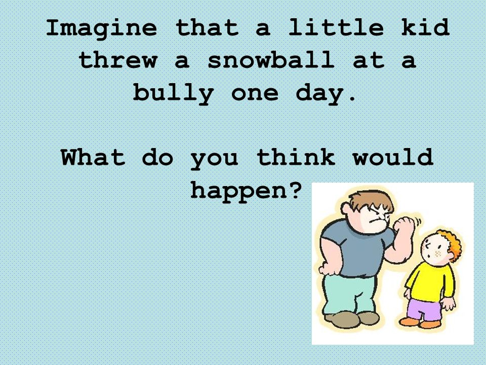 Imagine that a little kid threw a snowball at a bully one day. What do you think would happen?