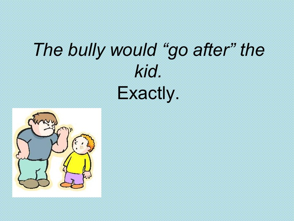 """The bully would """"go after"""" the kid. Exactly."""