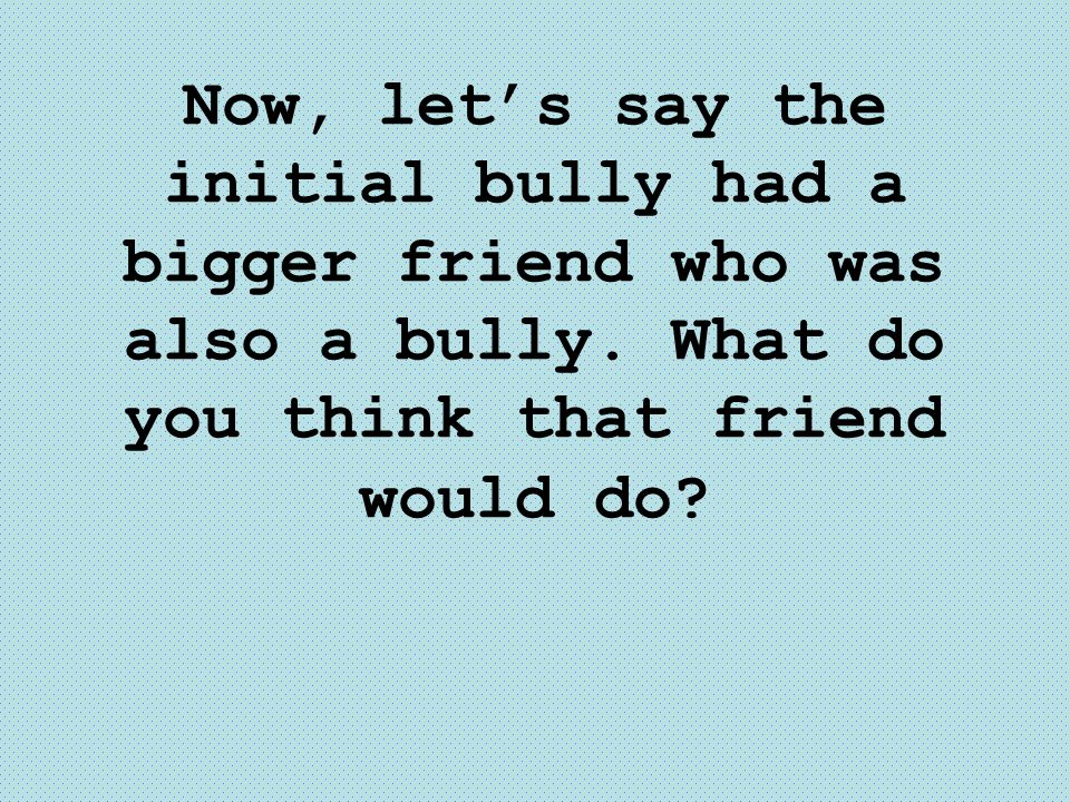Now, let's say the initial bully had a bigger friend who was also a bully. What do you think that friend would do?