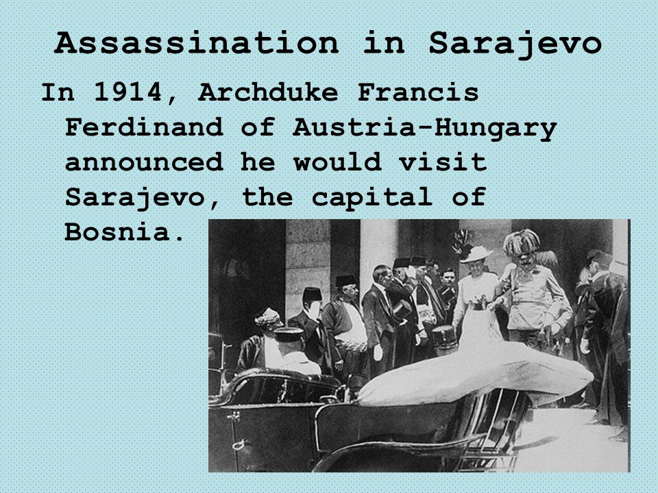 Assassination in Sarajevo In 1914, Archduke Francis Ferdinand of Austria-Hungary announced he would visit Sarajevo, the capital of Bosnia.