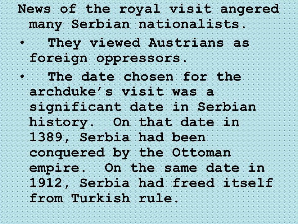 News of the royal visit angered many Serbian nationalists. They viewed Austrians as foreign oppressors. The date chosen for the archduke's visit was a