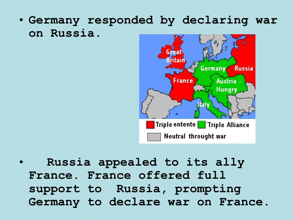 Germany responded by declaring war on Russia. Russia appealed to its ally France. France offered full support to Russia, prompting Germany to declare