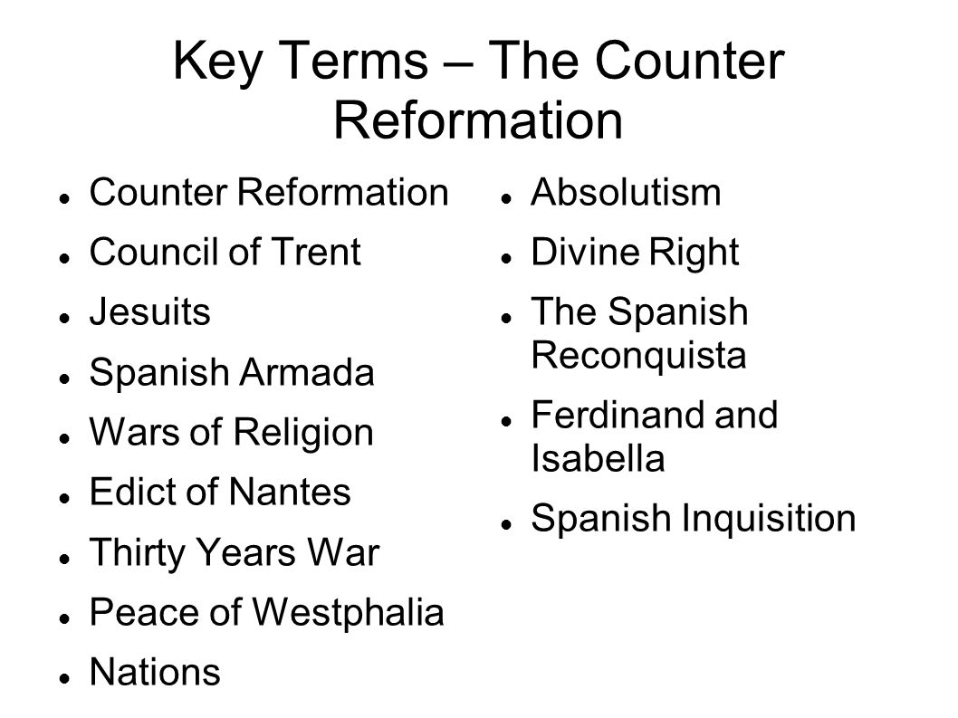 Key Terms – The Counter Reformation Counter Reformation Council of Trent Jesuits Spanish Armada Wars of Religion Edict of Nantes Thirty Years War Peace of Westphalia Nations Absolutism Divine Right The Spanish Reconquista Ferdinand and Isabella Spanish Inquisition
