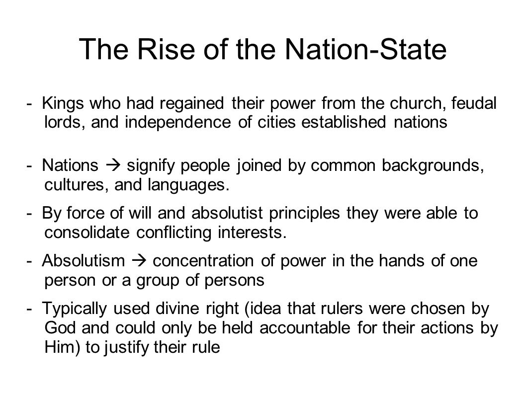 The Rise of the Nation-State - Kings who had regained their power from the church, feudal lords, and independence of cities established nations - Nations  signify people joined by common backgrounds, cultures, and languages.