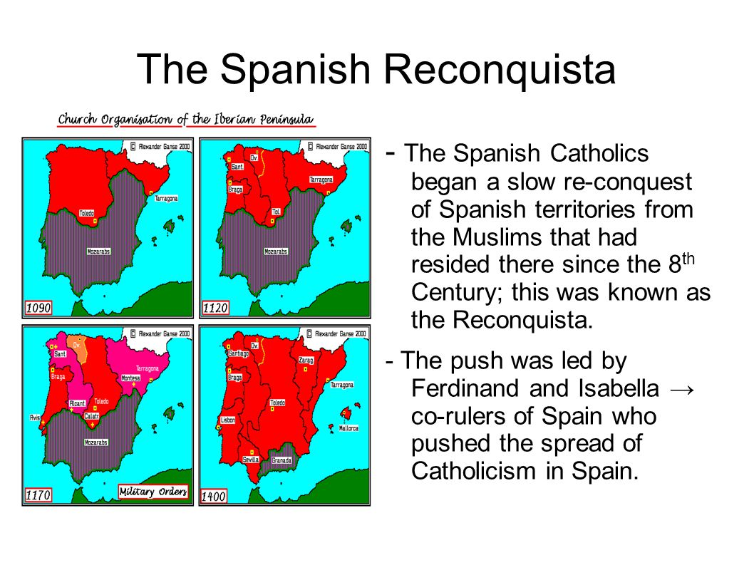 The Spanish Reconquista - The Spanish Catholics began a slow re-conquest of Spanish territories from the Muslims that had resided there since the 8 th Century; this was known as the Reconquista.