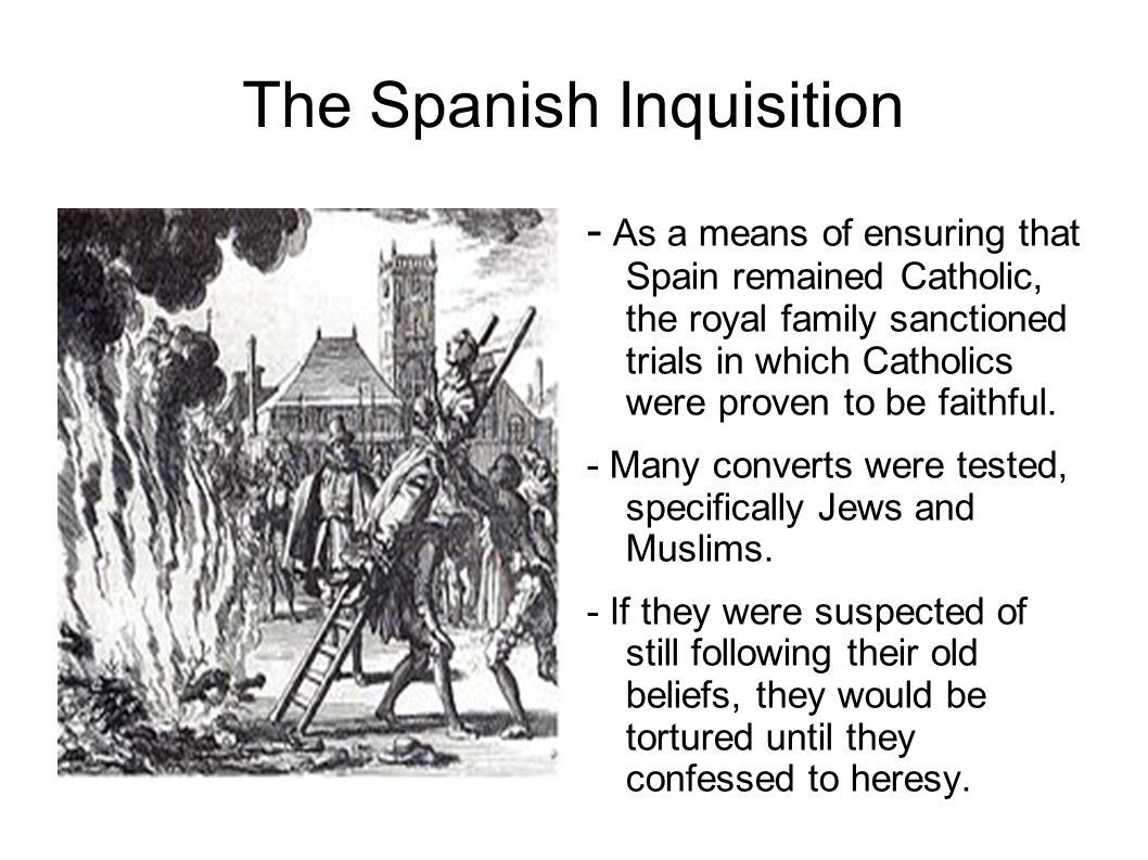 The Spanish Inquisition - As a means of ensuring that Spain remained Catholic, the royal family sanctioned trials in which Catholics were proven to be